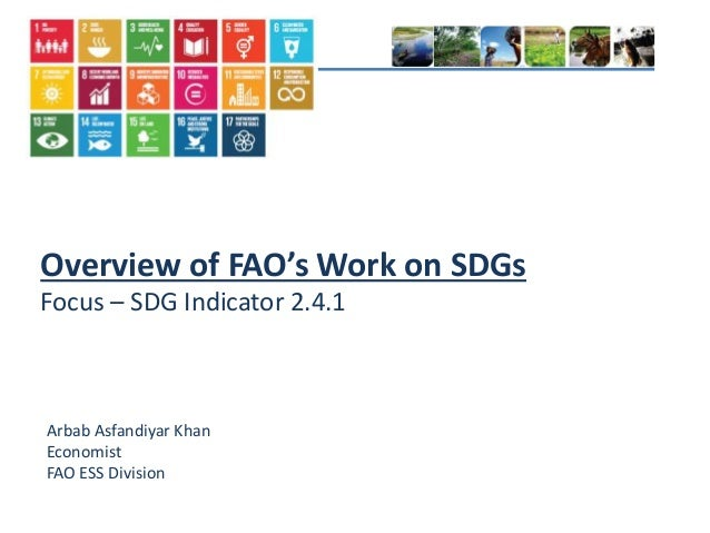 Overview of FAO's Work on SDGs Focus – SDG Indicator 2.4.1 Arbab Asfandiyar Khan Economist FAO ESS Division
