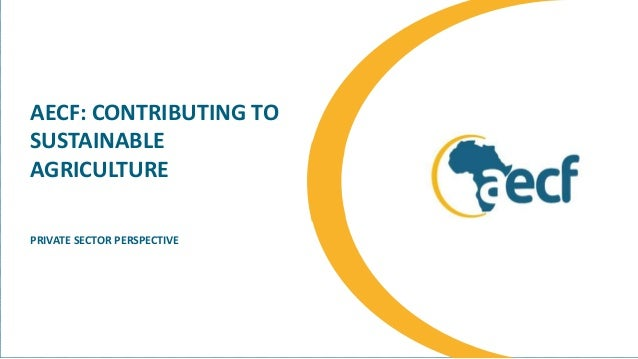 AECF: CONTRIBUTING TO SUSTAINABLE AGRICULTURE PRIVATE SECTOR PERSPECTIVE