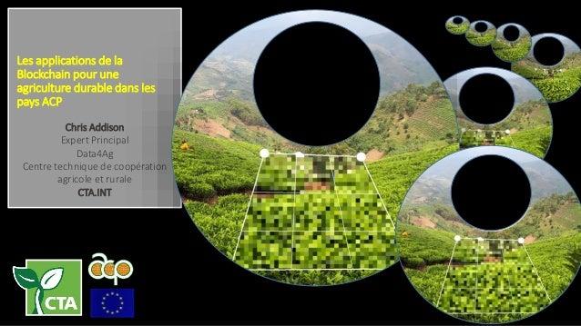 Les applications de la Blockchain pour une agriculture durable dans les pays ACP Chris Addison Expert Principal Data4Ag Ce...