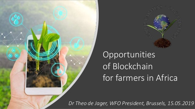 Opportunities of Blockchain for farmers in Africa Dr Theo de Jager, WFO President, Brussels, 15.05.2019