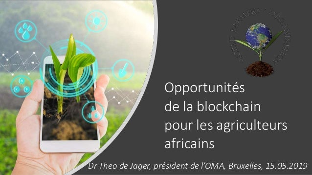 Opportunités de la blockchain pour les agriculteurs africains Dr Theo de Jager, président de l'OMA, Bruxelles, 15.05.2019