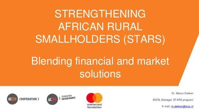 STRENGTHENING AFRICAN RURAL SMALLHOLDERS (STARS) Blending financial and market solutions Dr. Marco Dekker MERL Manager STA...