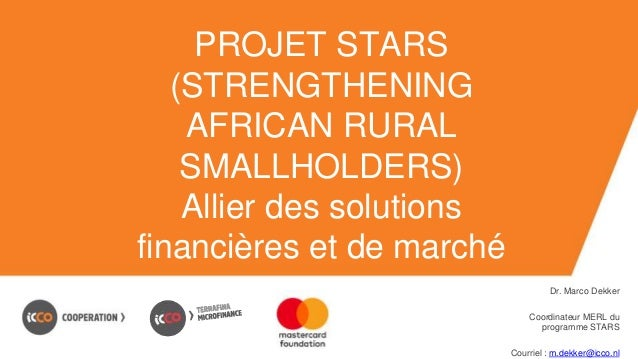 PROJET STARS (STRENGTHENING AFRICAN RURAL SMALLHOLDERS) Allier des solutions financières et de marché Dr. Marco Dekker Coo...