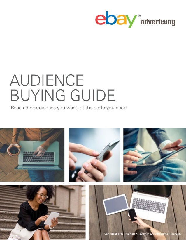 Confidential & Proprietary. eBay, Inc. © All Rights Reserved. 1| 2016 AUDIENCE BUYING GUIDE Reach the audiences you want, ...
