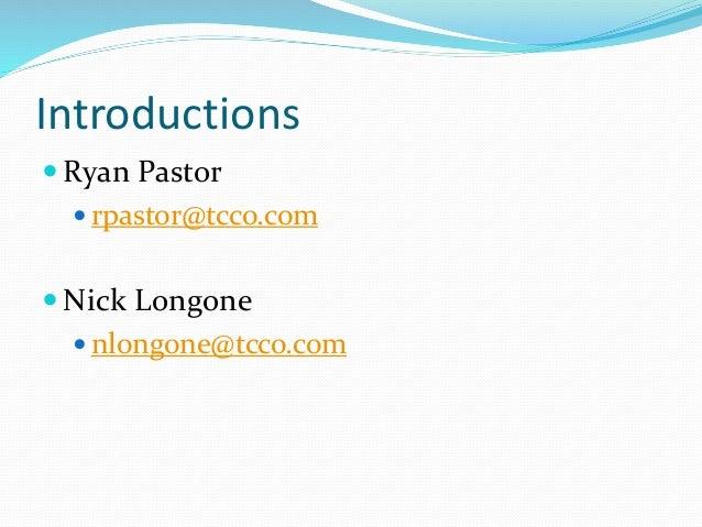 Introductions  Ryan Pastor  rpastor@tcco.com  Nick Longone  nlongone@tcco.com
