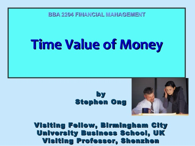 BBA 2204 FINANCIAL MANAGEMENT  Time Value of Money Time Value of Money by Stephen Ong Visiting Fellow, Birmingham City Uni...