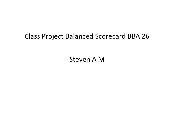 <ul><li>Class Project Balanced Scorecard BBA 26 </li></ul><ul><li>Steven A M </li></ul>