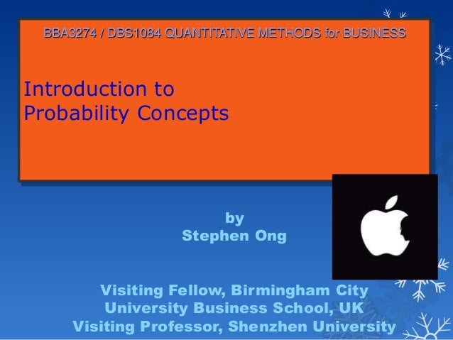 Introduction to Probability Concepts BBA3274 / DBS1084 QUANTITATIVE METHODS for BUSINESS by Stephen Ong Visiting Fellow, B...