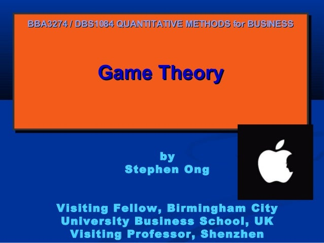 BBA3274 / DBS1084 QUANTITATIVE METHODS for BUSINESS  Game Theory Game Theory  by Stephen Ong Visiting Fellow, Birmingham C...