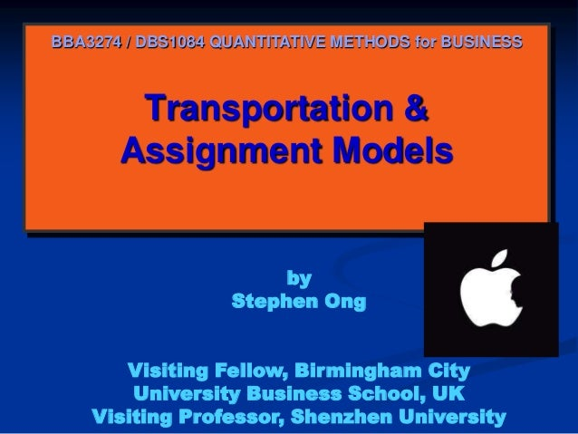 BBA3274 / DBS1084 QUANTITATIVE METHODS for BUSINESS  Transportation & Assignment Models  by Stephen Ong Visiting Fellow, B...