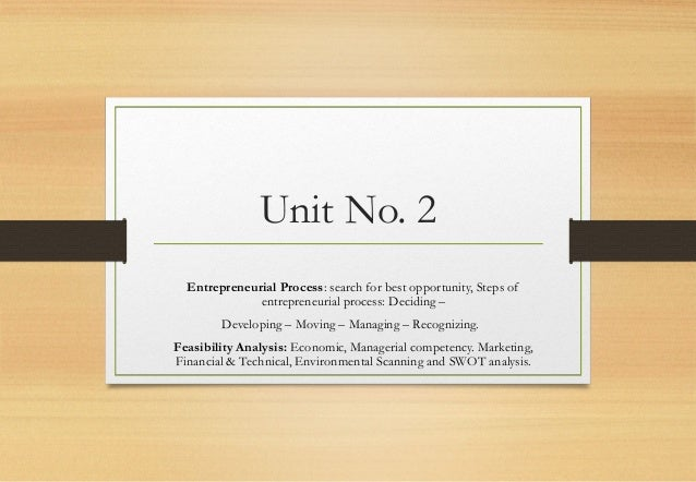 Unit No. 2  Entrepreneurial Process: search for best opportunity, Steps of entrepreneurial process: Deciding – Developing...