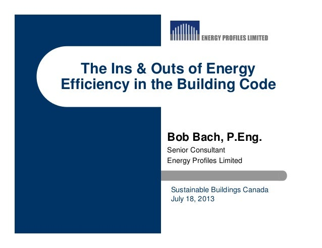 The Ins & Outs of Energy Efficiency in the Building Code Bob Bach, P.Eng. Senior Consultant Energy Profiles Limited Sustai...