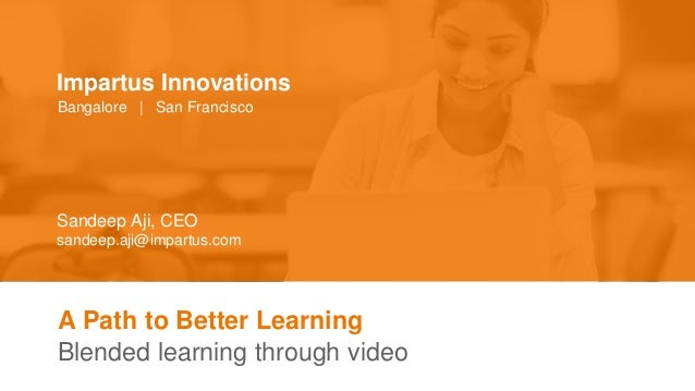 A Path to Better Learning Blended learning through video Sandeep Aji, CEO sandeep.aji@impartus.com Impartus Innovations Ba...