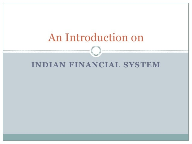 INDIAN FINANCIAL SYSTEM An Introduction on