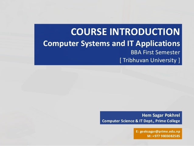 COURSE INTRODUCTION Computer Systems and IT Applications BBA First Semester [ Tribhuvan University ] Hem Sagar Pokhrel Com...