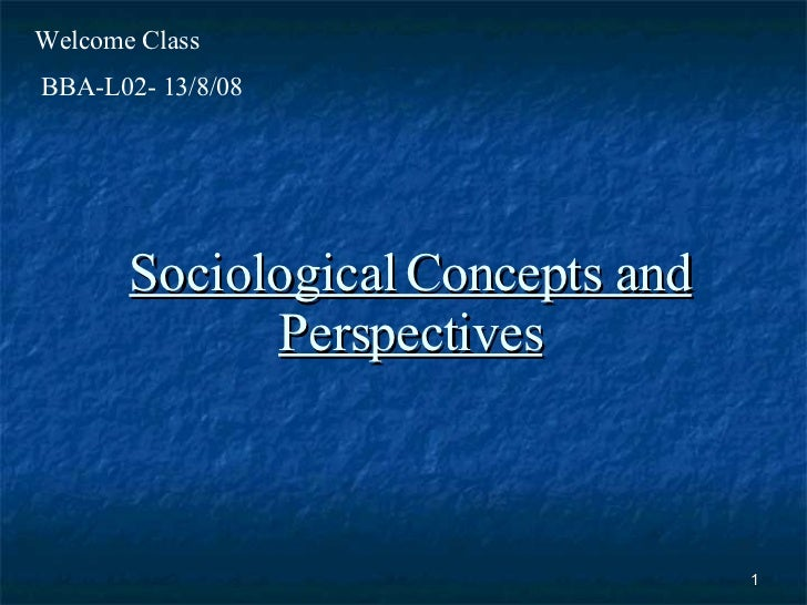 Sociological Concepts and Perspectives BBA-L02- 13/8/08 Welcome Class