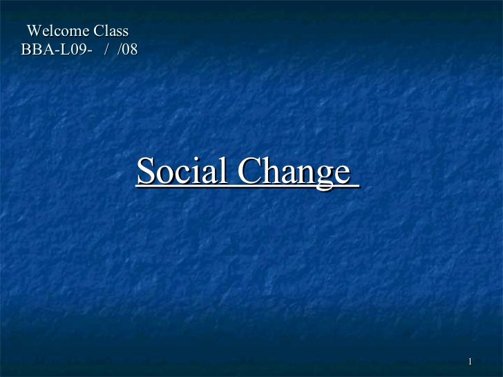 Welcome Class  BBA-L09-  /  /08 Social Change
