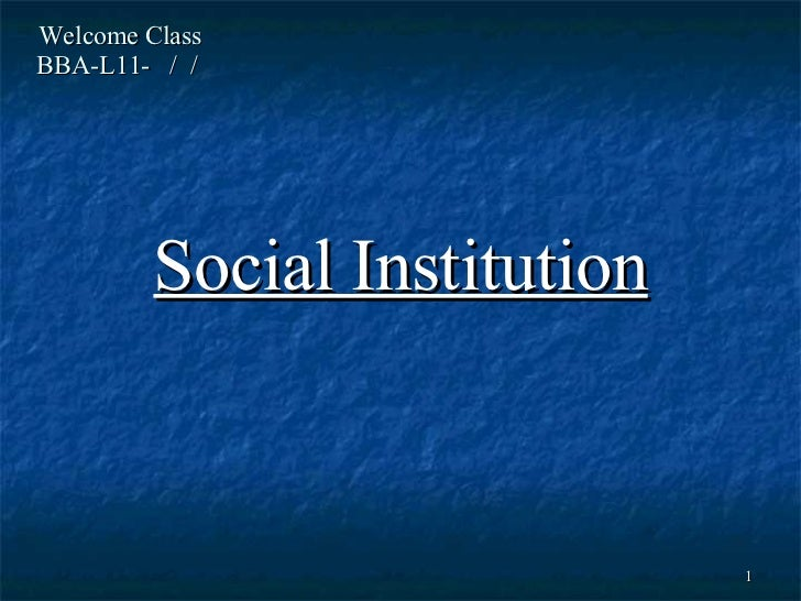 Welcome Class  BBA-L11-  /  /  Social Institution