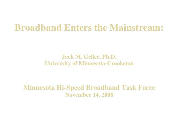 Broadband Enters the Mainstream: Jack M. Geller, Ph.D. University of Minnesota-Crookston   Minnesota Hi-Speed Broadband Ta...