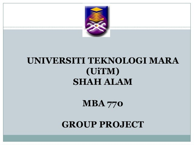 UNIVERSITI TEKNOLOGI MARA(UiTM)SHAH ALAMMBA 770GROUP PROJECT
