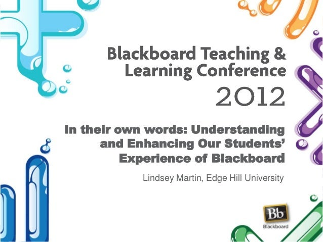In their own words: Understanding and Enhancing Our Students' Experience of Blackboard Lindsey Martin, Edge Hill University