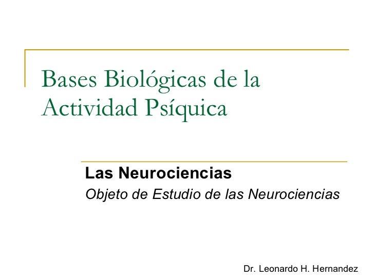 Bases Biológicas de la Actividad Psíquica Las Neurociencias Objeto de Estudio de las Neurociencias Dr. Leonardo H. Hernandez