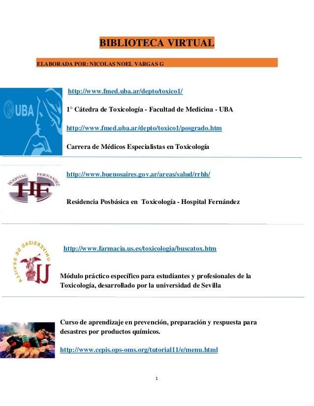1 BIBLIOTECA VIRTUAL ELABORADA POR: NICOLAS NOEL VARGAS G http://www.fmed.uba.ar/depto/toxico1/ 1° Cátedra de Toxicología ...