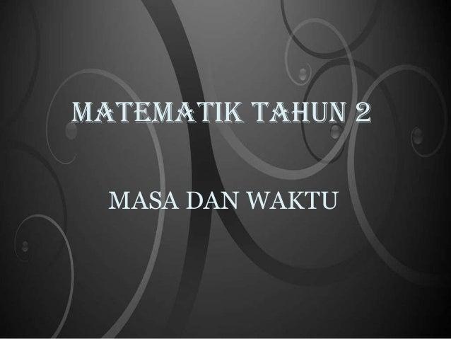 MATEMATIK TAHUN 2  MASA DAN WAKTU