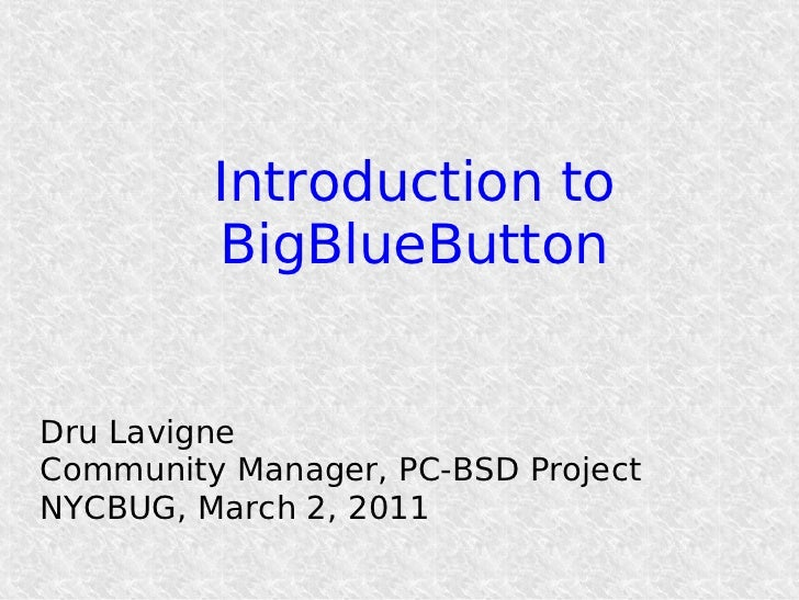 Introduction to         BigBlueButtonDru LavigneCommunity Manager, PC-BSD ProjectNYCBUG, March 2, 2011