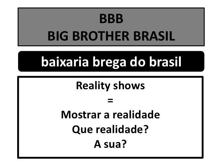 BBBBIG BROTHER BRASIL<br />baixaria brega do brasil<br />Reality shows<br />=<br />Mostrar a realidade<br />Que realidade?...