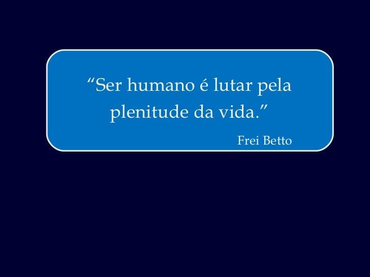 """ Ser humano é lutar pela plenitude da vida."" Frei Betto"