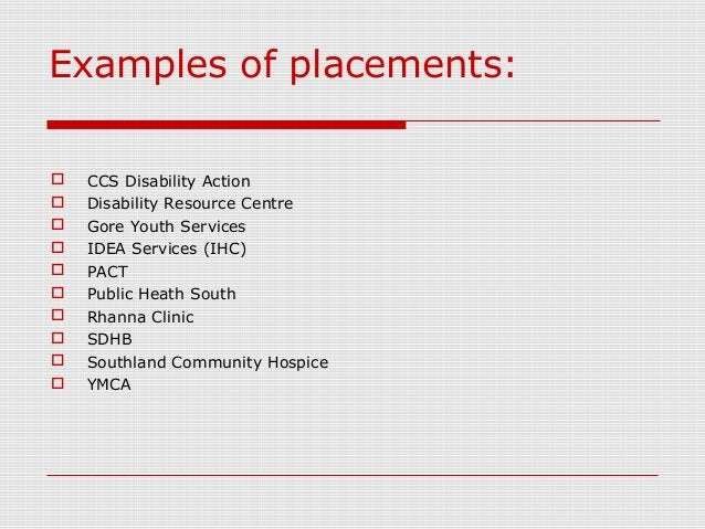Examples of placements:  CCS Disability Action  Disability Resource Centre  Gore Youth Services  IDEA Services (IHC) ...