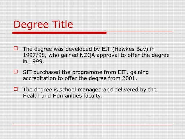 Degree Title  The degree was developed by EIT (Hawkes Bay) in 1997/98, who gained NZQA approval to offer the degree in 19...