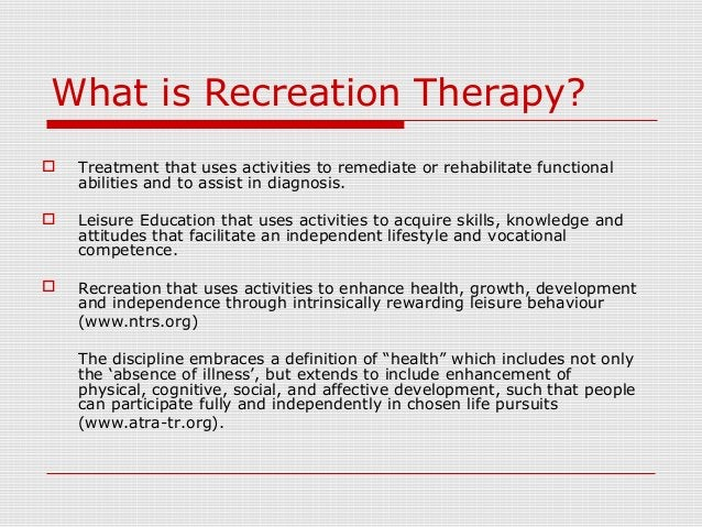 What is Recreation Therapy?  Treatment that uses activities to remediate or rehabilitate functional abilities and to assi...