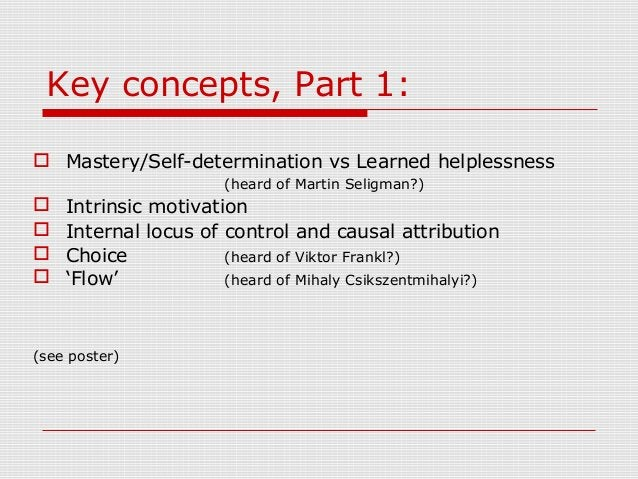 Key concepts, Part 1:  Mastery/Self-determination vs Learned helplessness (heard of Martin Seligman?)  Intrinsic motivat...