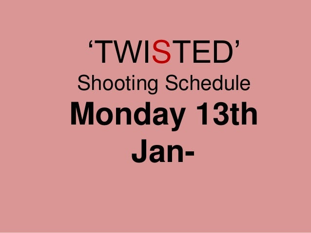 'TWISTED' Shooting Schedule Monday 13th Jan-