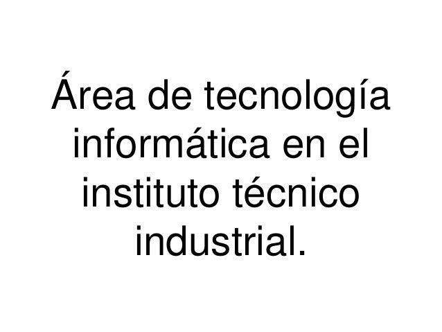 Área de tecnología informática en el instituto técnico industrial.