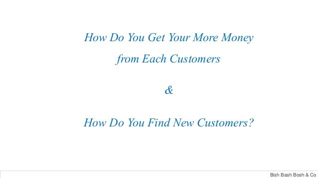 How Do You Get Your More Money from Each Customers & How Do You Find New Customers? Bish Bash Bosh & Co