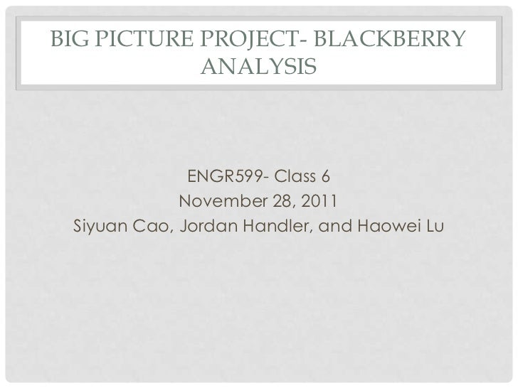 BIG PICTURE PROJECT- BLACKBERRY            ANALYSIS              ENGR599- Class 6             November 28, 2011 Siyuan Cao...