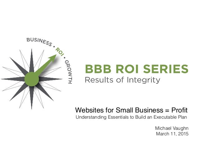 Websites for Small Business = Profit Understanding Essentials to Build an Executable Plan Michael Vaughn March 11, 2015