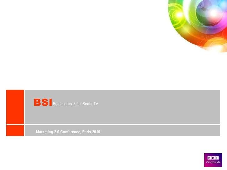 BSI Broadcaster 3.0 = Social TV  Marketing 2.0 Conference, Paris 2010