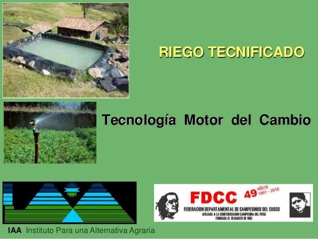 RIEGO TECNIFICADO  Tecnología Motor del Cambio  IAA Instituto Para una Alternativa Agraria