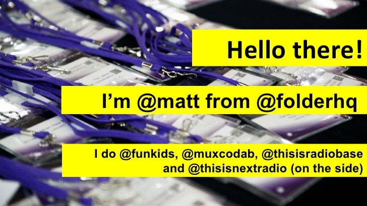 Hello there! I'm @matt from @folderhqI do @funkids, @muxcodab, @thisisradiobase           and @thisisnextradio (on the side)