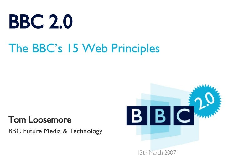 BBC 2.0 The BBC's 15 Web Principles Tom Loosemore BBC Future Media & Technology 13th March 2007