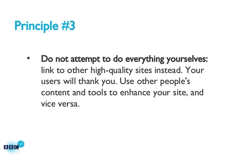 Principle #3 <ul><li>Do not attempt to do everything yourselves:  link to other high-quality sites instead. Your users wil...
