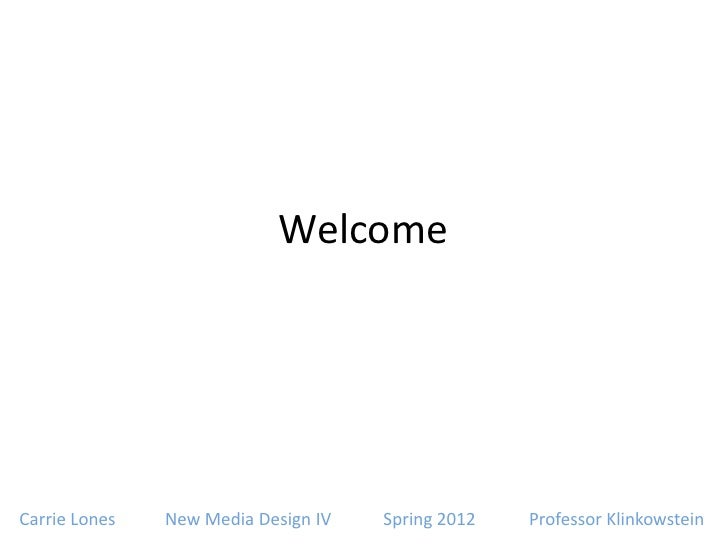 WelcomeCarrie Lones   New Media Design IV   Spring 2012   Professor Klinkowstein