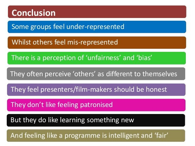 ConclusionSome groups feel under-representedWhilst others feel mis-representedThere is a perception of 'unfairness' and 'b...