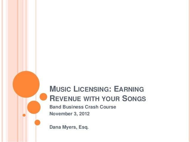 MUSIC LICENSING: EARNINGREVENUE WITH YOUR SONGSBand Business Crash CourseNovember 3, 2012Dana Myers, Esq.