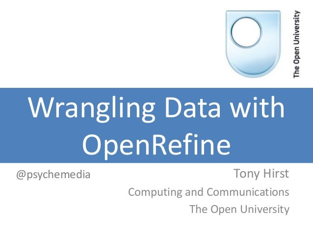 Wrangling Data with OpenRefine Tony Hirst Computing and Communications The Open University @psychemedia