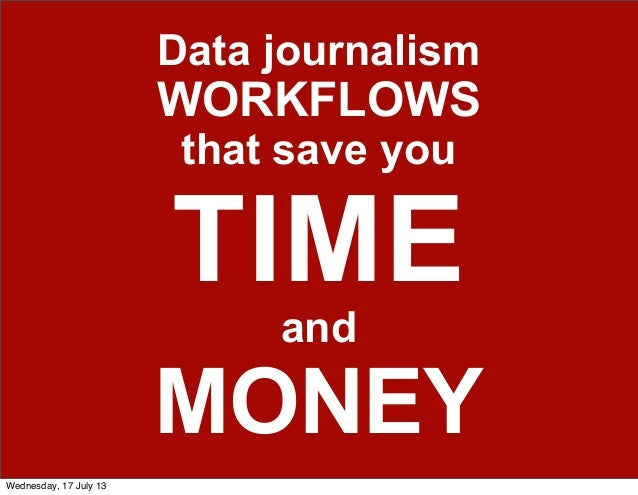 Data journalism WORKFLOWS that save you TIME and MONEY Wednesday, 17 July 13